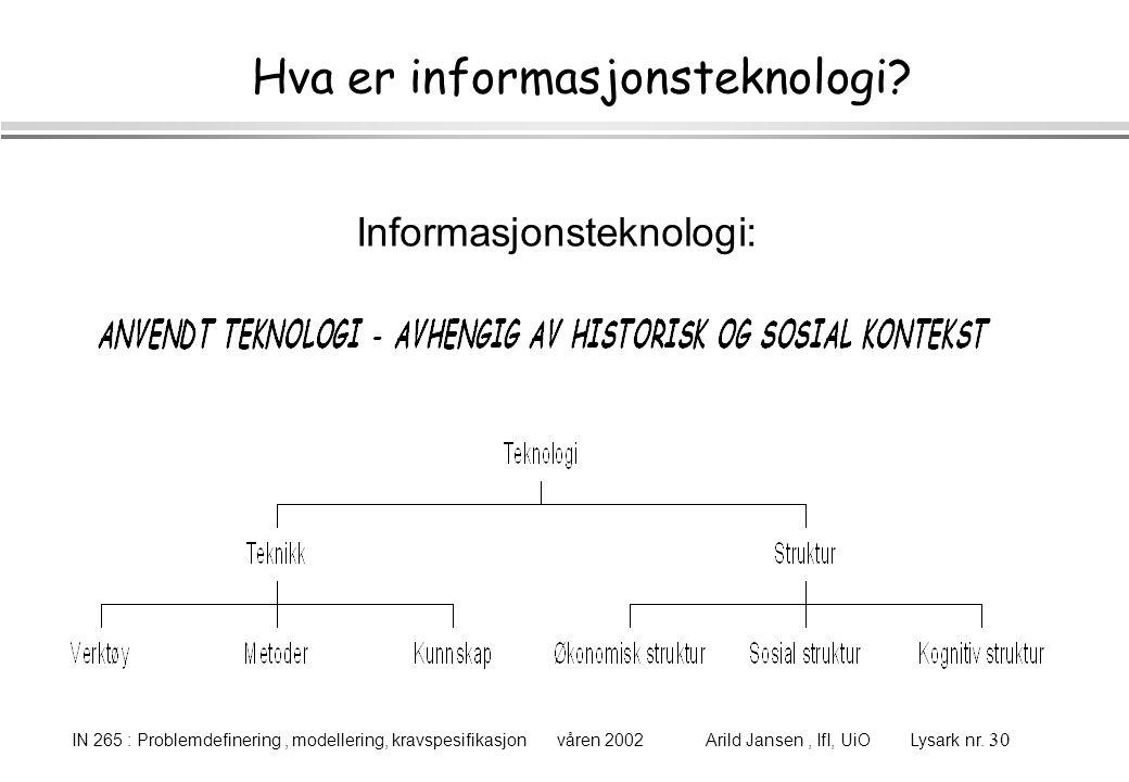 IN 265 : Problemdefinering, modellering, kravspesifikasjon våren 2002 Arild Jansen, IfI, UiO Lysark nr. 30 Hva er informasjonsteknologi? Informasjonst