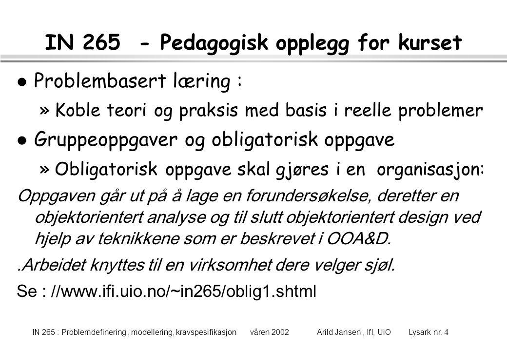 IN 265 : Problemdefinering, modellering, kravspesifikasjon våren 2002 Arild Jansen, IfI, UiO Lysark nr. 4 IN 265 - Pedagogisk opplegg for kurset l Pro