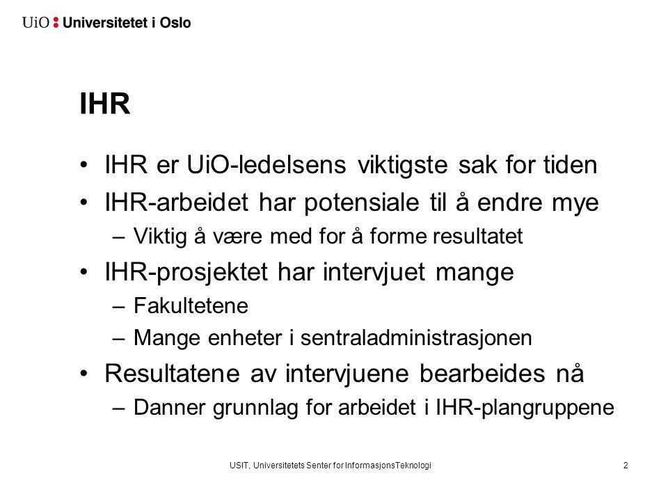 USIT, Universitetets Senter for InformasjonsTeknologi2 IHR IHR er UiO-ledelsens viktigste sak for tiden IHR-arbeidet har potensiale til å endre mye –V