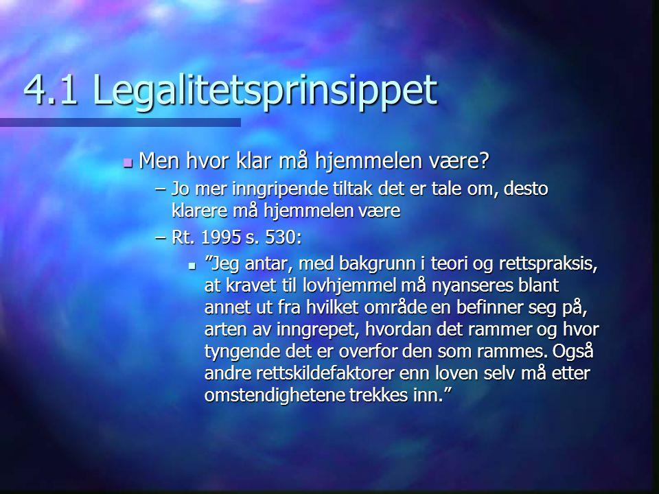 4.1 Legalitetsprinsippet Men hvor klar må hjemmelen være? Men hvor klar må hjemmelen være? –Jo mer inngripende tiltak det er tale om, desto klarere må