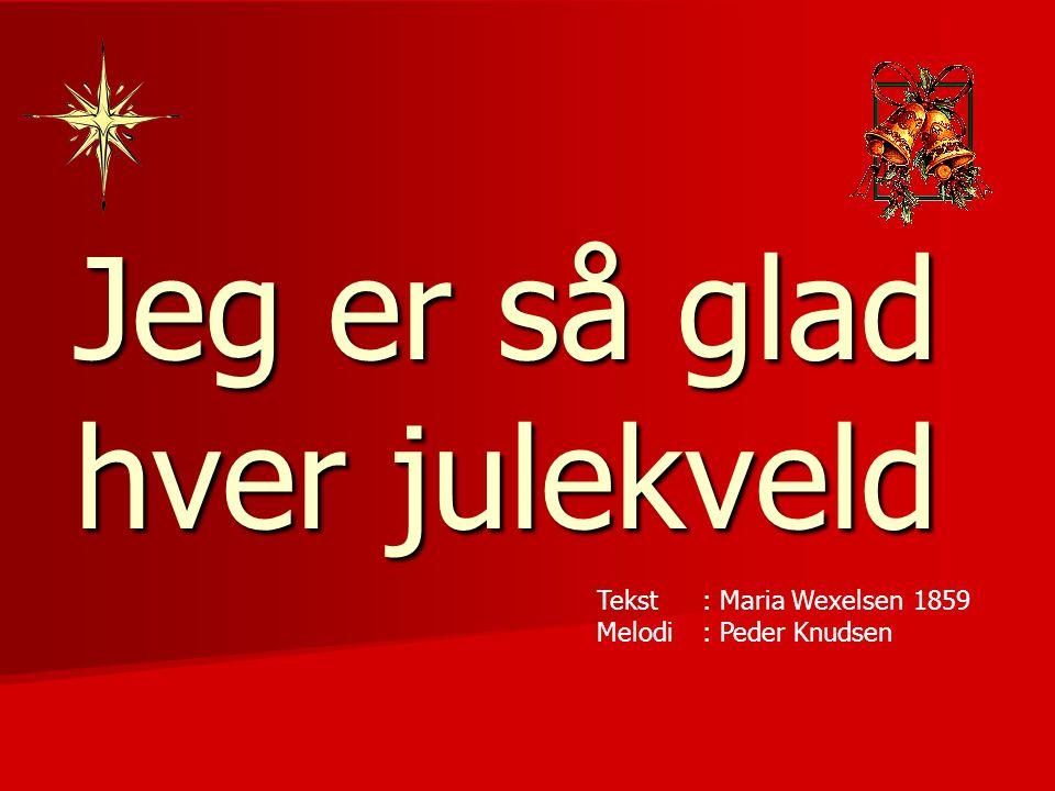 Jeg er så glad hver julekveld Tekst : Maria Wexelsen1859 Melodi: Peder Knudsen