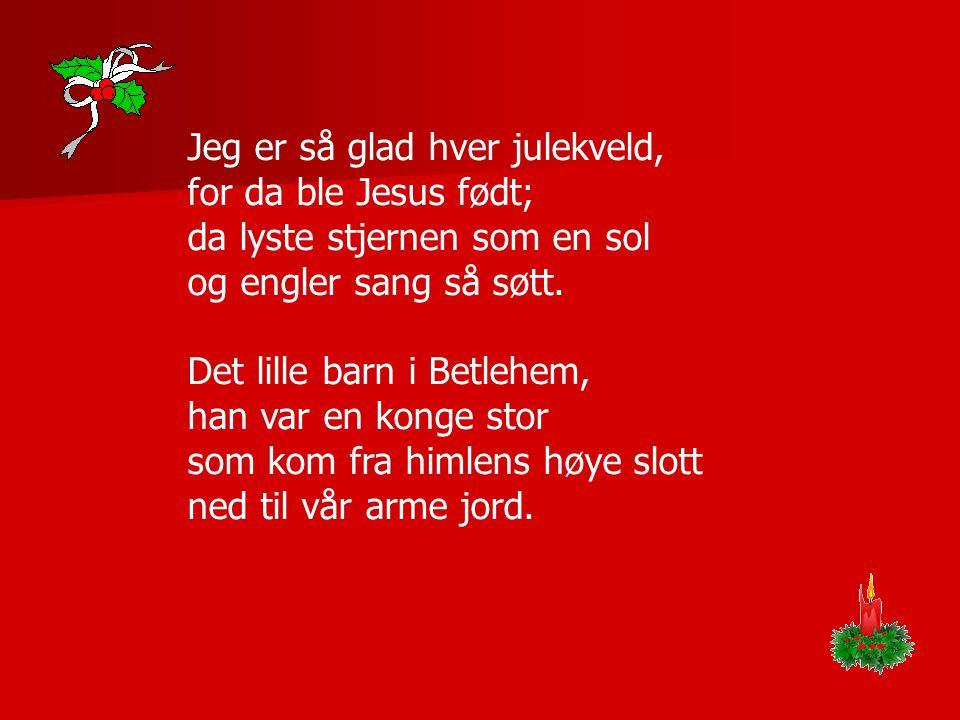 Jeg er så glad hver julekveld, for da ble Jesus født; da lyste stjernen som en sol og engler sang så søtt. Det lille barn i Betlehem, han var en konge