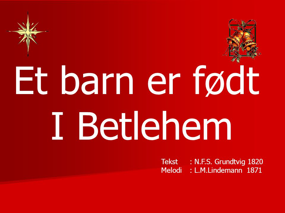 Et barn er født I Betlehem Tekst : N.F.S. Grundtvig 1820 Melodi: L.M.Lindemann1871