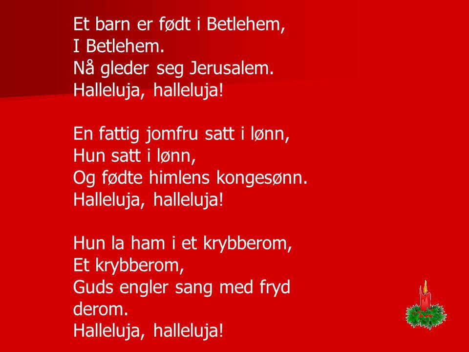 Et barn er født i Betlehem, I Betlehem. Nå gleder seg Jerusalem. Halleluja, halleluja! En fattig jomfru satt i lønn, Hun satt i lønn, Og fødte himlens