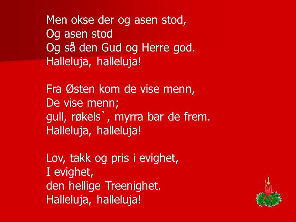 Men okse der og asen stod, Og asen stod Og så den Gud og Herre god. Halleluja, halleluja! Fra Østen kom de vise menn, De vise menn; gull, røkels`, myr