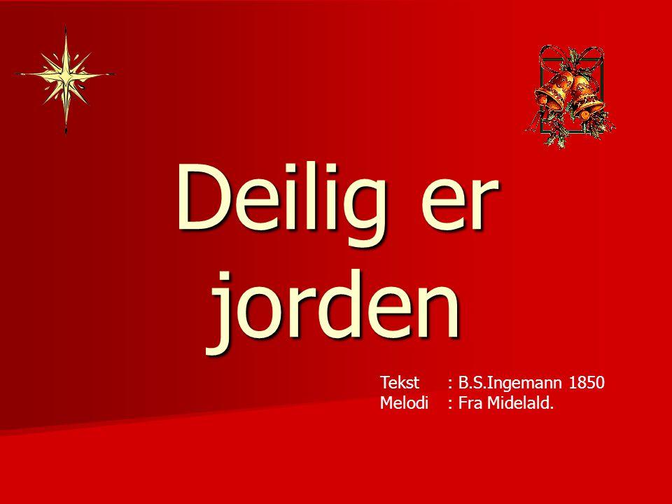Deilig er jorden Tekst : B.S.Ingemann 1850 Melodi: Fra Midelald.