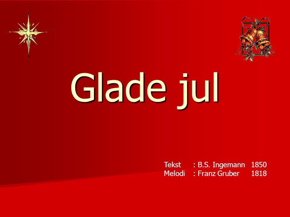 Glade jul Tekst : B.S. Ingemann1850 Melodi: Franz Gruber1818