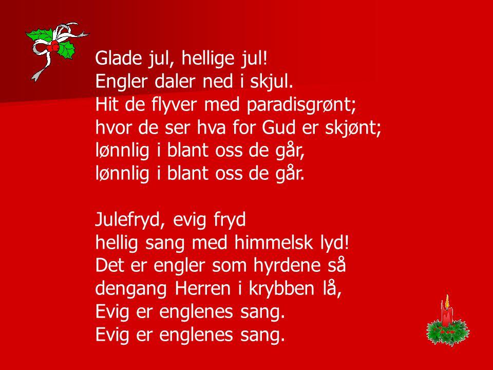 Glade jul, hellige jul! Engler daler ned i skjul. Hit de flyver med paradisgrønt; hvor de ser hva for Gud er skjønt; lønnlig i blant oss de går, lønnl