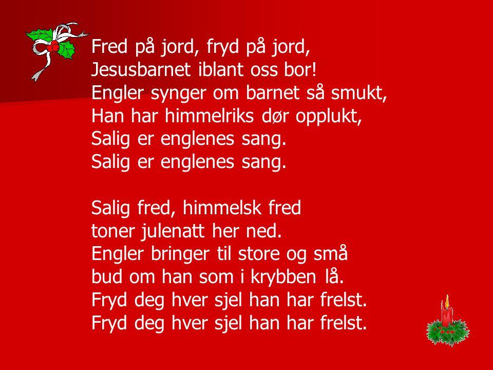 Fred på jord, fryd på jord, Jesusbarnet iblant oss bor! Engler synger om barnet så smukt, Han har himmelriks dør opplukt, Salig er englenes sang. Sali