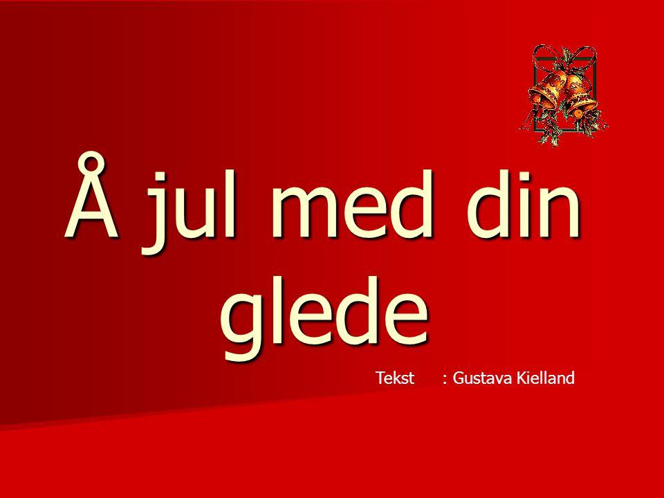 Å jul med din glede Tekst : Gustava Kielland