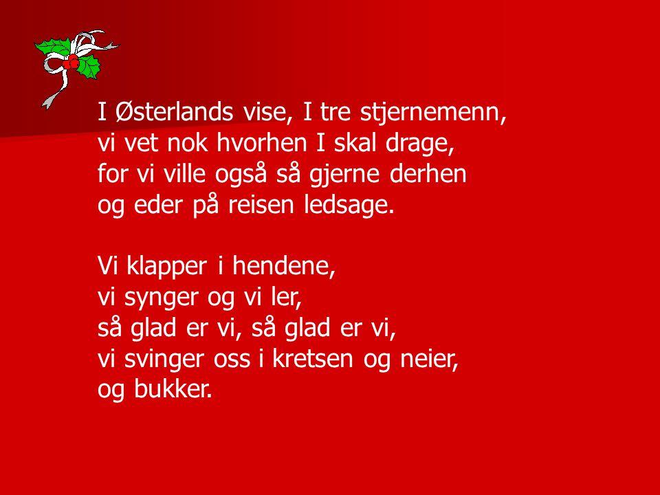 I Østerlands vise, I tre stjernemenn, vi vet nok hvorhen I skal drage, for vi ville også så gjerne derhen og eder på reisen ledsage. Vi klapper i hend