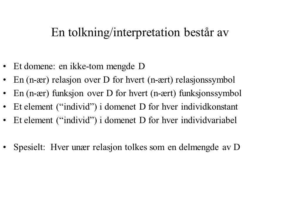 En tolkning/interpretation består av Et domene: en ikke-tom mengde D En (n-ær) relasjon over D for hvert (n-ært) relasjonssymbol En (n-ær) funksjon over D for hvert (n-ært) funksjonssymbol Et element ( individ ) i domenet D for hver individkonstant Et element ( individ ) i domenet D for hver individvariabel Spesielt: Hver unær relasjon tolkes som en delmengde av D