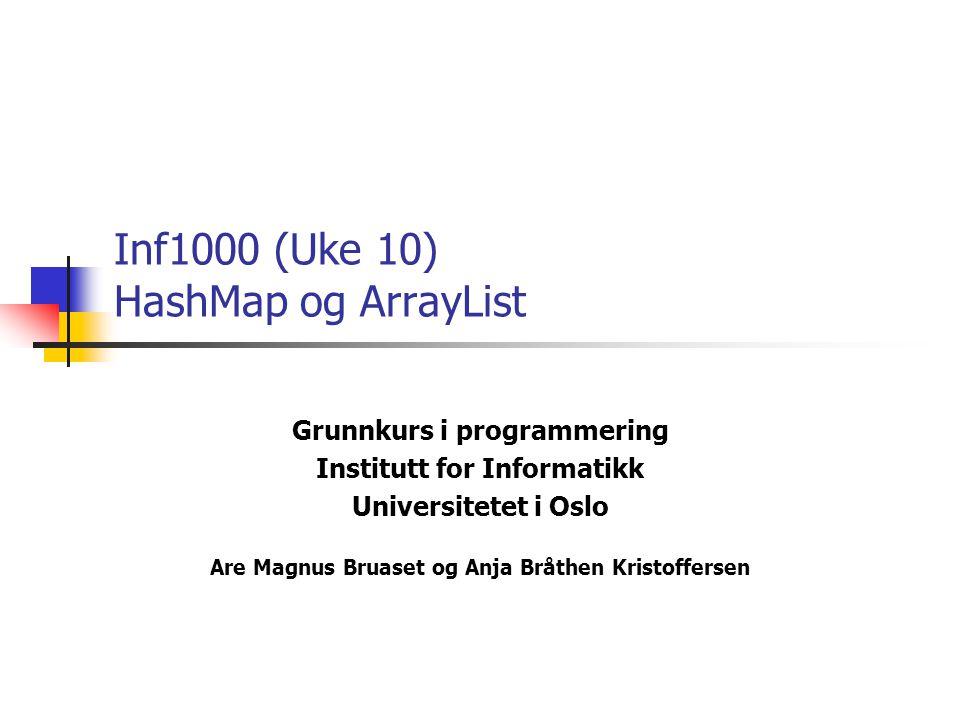 Grunnkurs i programmering Institutt for Informatikk Universitetet i Oslo Are Magnus Bruaset og Anja Bråthen Kristoffersen Inf1000 (Uke 10) HashMap og ArrayList