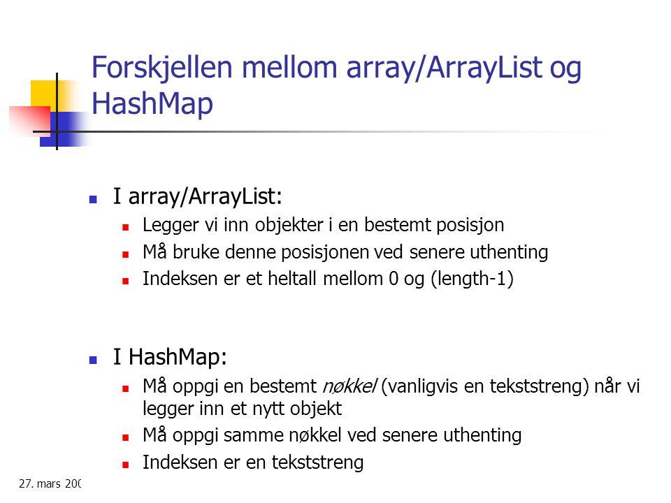 27. mars 2006 13 Forskjellen mellom array/ArrayList og HashMap I array/ArrayList: Legger vi inn objekter i en bestemt posisjon Må bruke denne posisjon