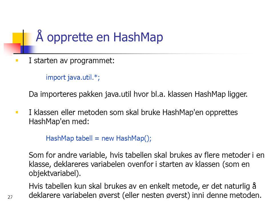 27. mars 2006 15 Å opprette en HashMap  I starten av programmet: import java.util.*; Da importeres pakken java.util hvor bl.a. klassen HashMap ligger