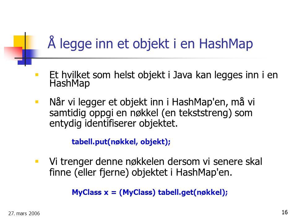 27. mars 2006 16 Å legge inn et objekt i en HashMap  Et hvilket som helst objekt i Java kan legges inn i en HashMap  Når vi legger et objekt inn i H