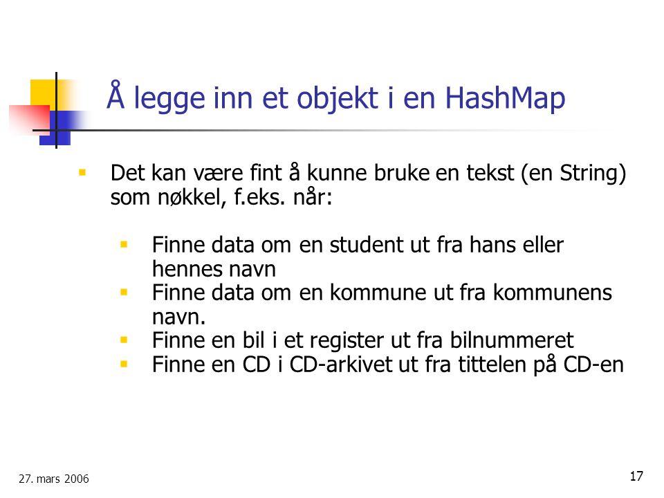 27. mars 2006 17 Å legge inn et objekt i en HashMap  Det kan være fint å kunne bruke en tekst (en String) som nøkkel, f.eks. når:  Finne data om en