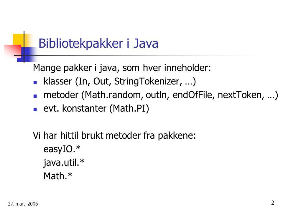 27. mars 2006 2 Bibliotekpakker i Java Mange pakker i java, som hver inneholder: klasser (In, Out, StringTokenizer, …) metoder (Math.random, outln, en