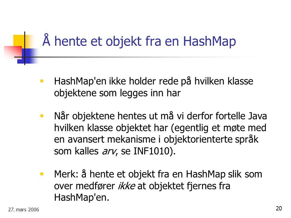 27. mars 2006 20 Å hente et objekt fra en HashMap  HashMap'en ikke holder rede på hvilken klasse objektene som legges inn har  Når objektene hentes