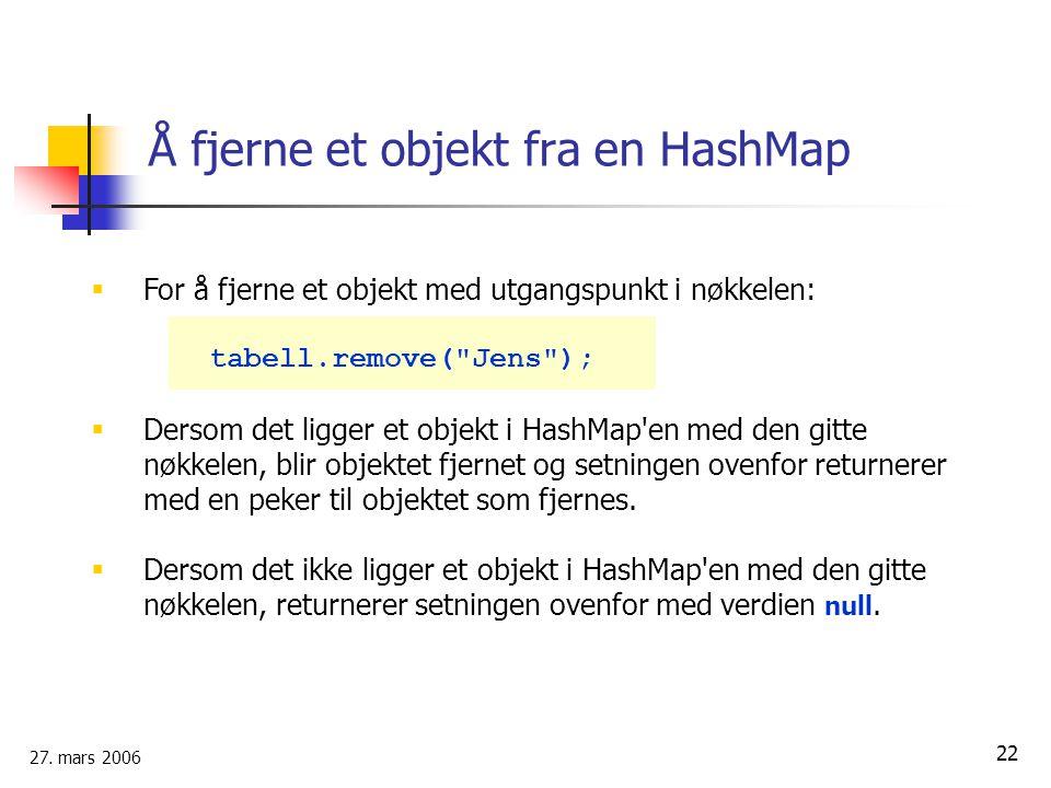 27. mars 2006 22 Å fjerne et objekt fra en HashMap  For å fjerne et objekt med utgangspunkt i nøkkelen: tabell.remove(
