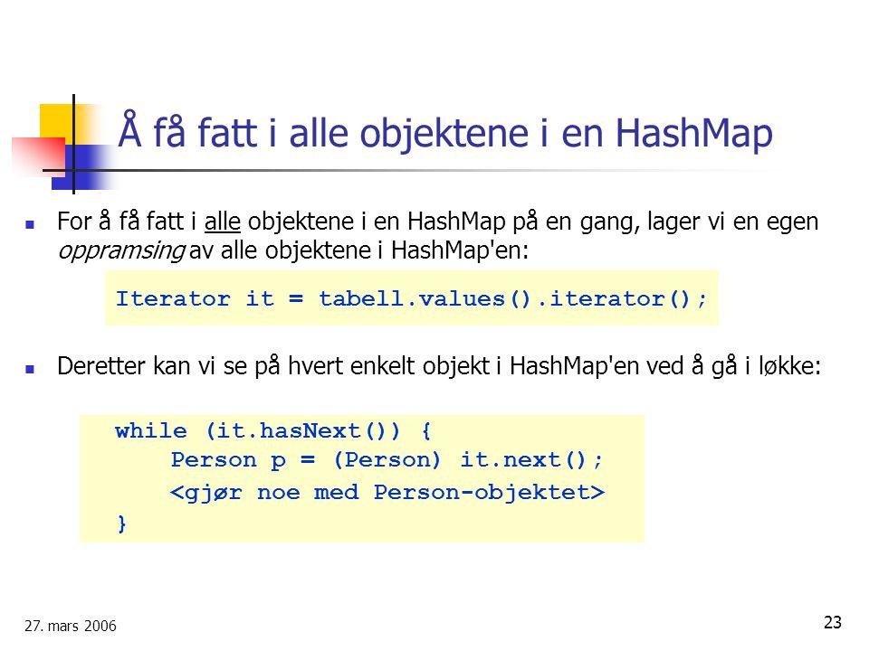 27. mars 2006 23 Å få fatt i alle objektene i en HashMap For å få fatt i alle objektene i en HashMap på en gang, lager vi en egen oppramsing av alle o