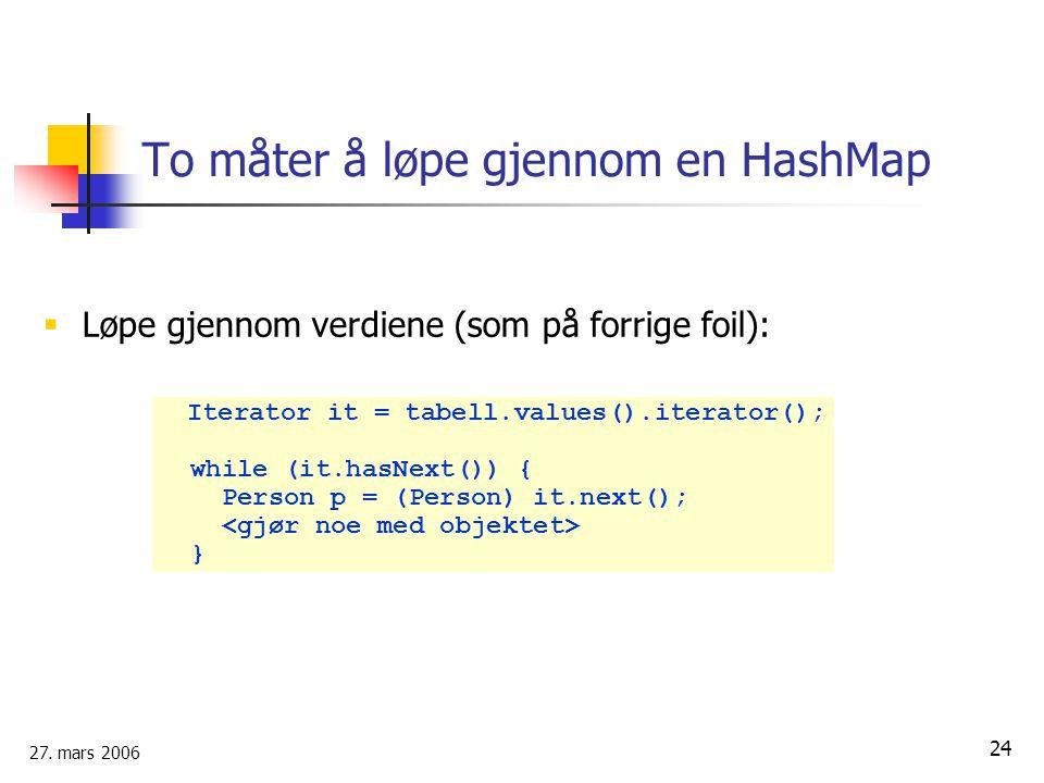27. mars 2006 24 To måter å løpe gjennom en HashMap  Løpe gjennom verdiene (som på forrige foil): Iterator it = tabell.values().iterator(); while (it
