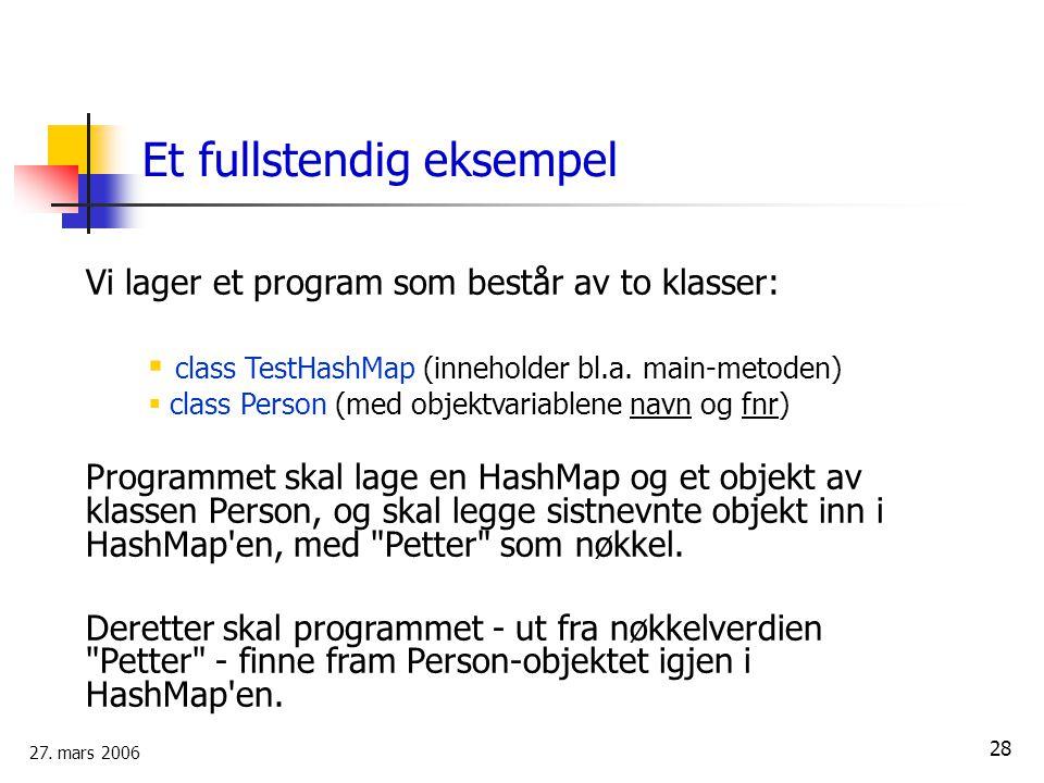 27. mars 2006 28 Et fullstendig eksempel Vi lager et program som består av to klasser:  class TestHashMap (inneholder bl.a. main-metoden)  class Per
