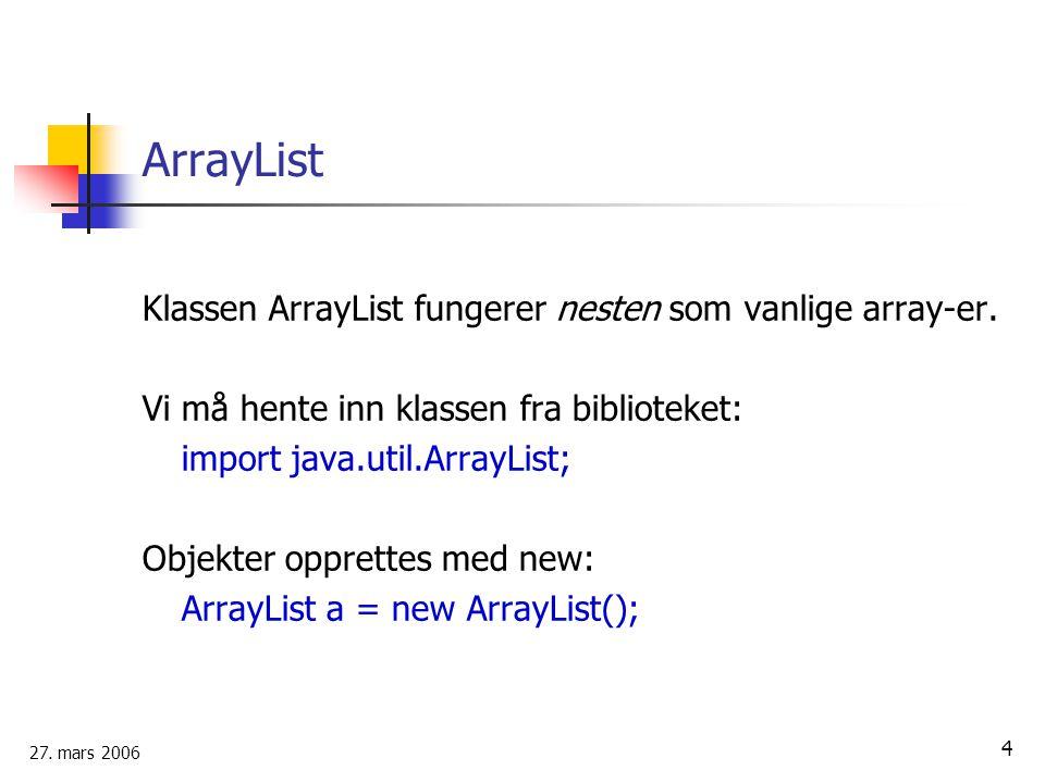 27.mars 2006 4 ArrayList Klassen ArrayList fungerer nesten som vanlige array-er.