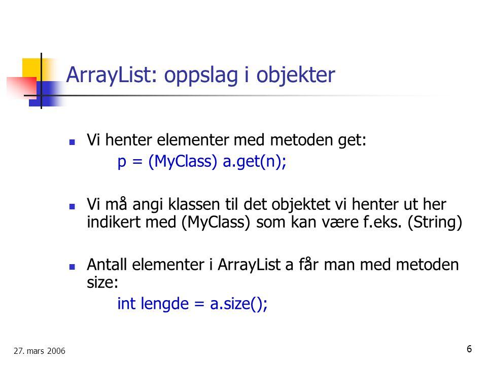 27. mars 2006 6 ArrayList: oppslag i objekter Vi henter elementer med metoden get: p = (MyClass) a.get(n); Vi må angi klassen til det objektet vi hent