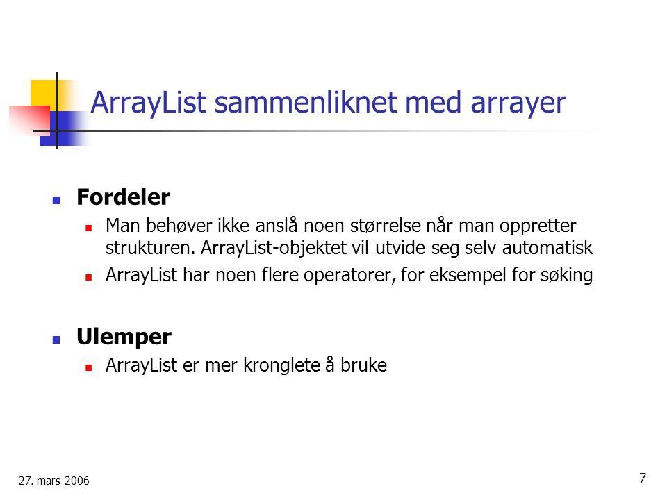 27. mars 2006 7 ArrayList sammenliknet med arrayer Fordeler Man behøver ikke anslå noen størrelse når man oppretter strukturen. ArrayList-objektet vil