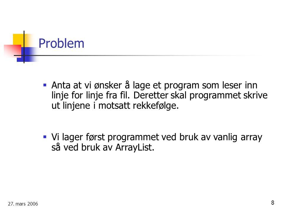 27. mars 2006 8 Problem  Anta at vi ønsker å lage et program som leser inn linje for linje fra fil. Deretter skal programmet skrive ut linjene i mots