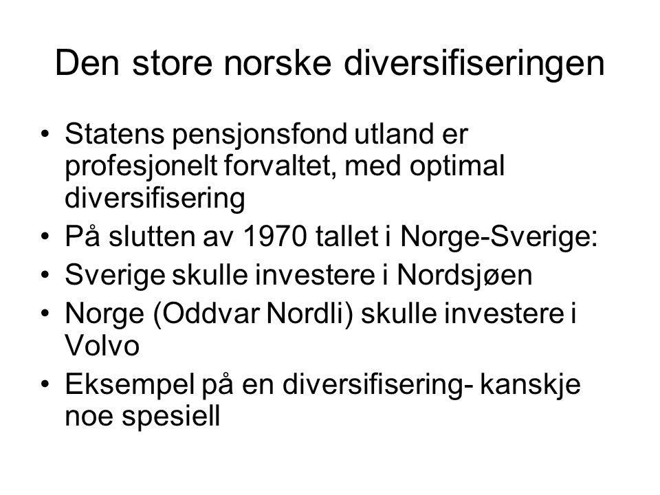 Den store norske diversifiseringen Statens pensjonsfond utland er profesjonelt forvaltet, med optimal diversifisering På slutten av 1970 tallet i Norge-Sverige: Sverige skulle investere i Nordsjøen Norge (Oddvar Nordli) skulle investere i Volvo Eksempel på en diversifisering- kanskje noe spesiell