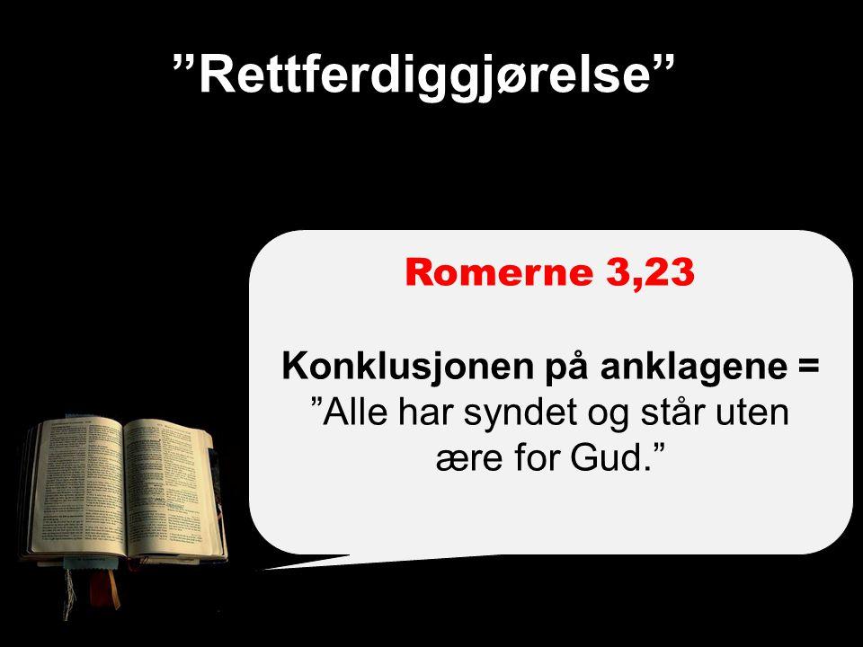 Rettferdiggjørelse Romerne 3,23 Konklusjonen på anklagene = Alle har syndet og står uten ære for Gud.