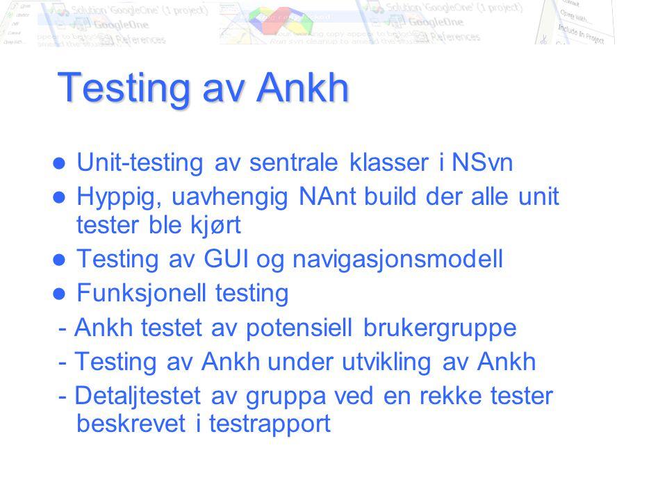 Testing av Ankh Unit-testing av sentrale klasser i NSvn Hyppig, uavhengig NAnt build der alle unit tester ble kjørt Testing av GUI og navigasjonsmodell Funksjonell testing - Ankh testet av potensiell brukergruppe - Testing av Ankh under utvikling av Ankh - Detaljtestet av gruppa ved en rekke tester beskrevet i testrapport