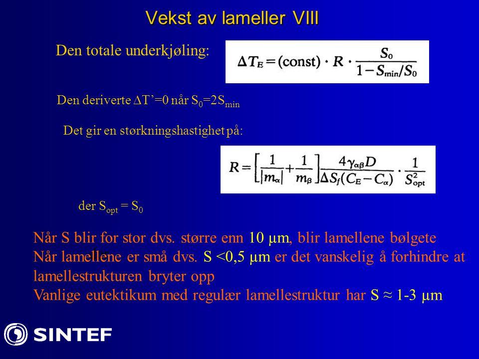 Vekst av lameller VIII Den totale underkjøling: Den deriverte  T'=0 når S 0 =2S min Det gir en størkningshastighet på: der der S opt = S 0 Når S blir for stor dvs.