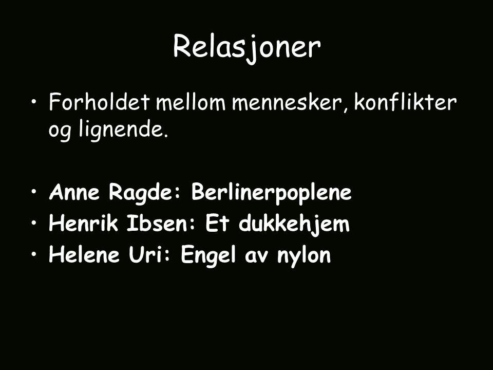 Relasjoner Forholdet mellom mennesker, konflikter og lignende. Anne Ragde: Berlinerpoplene Henrik Ibsen: Et dukkehjem Helene Uri: Engel av nylon