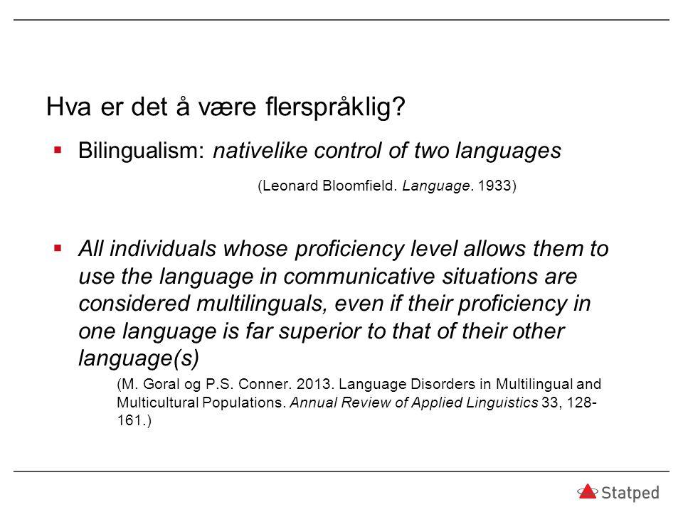 Hva er det å være flerspråklig?  Bilingualism: nativelike control of two languages (Leonard Bloomfield. Language. 1933)  All individuals whose profi