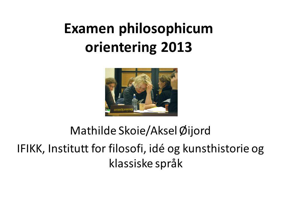 Examen philosophicum orientering 2013 Mathilde Skoie/Aksel Øijord IFIKK, Institutt for filosofi, idé og kunsthistorie og klassiske språk