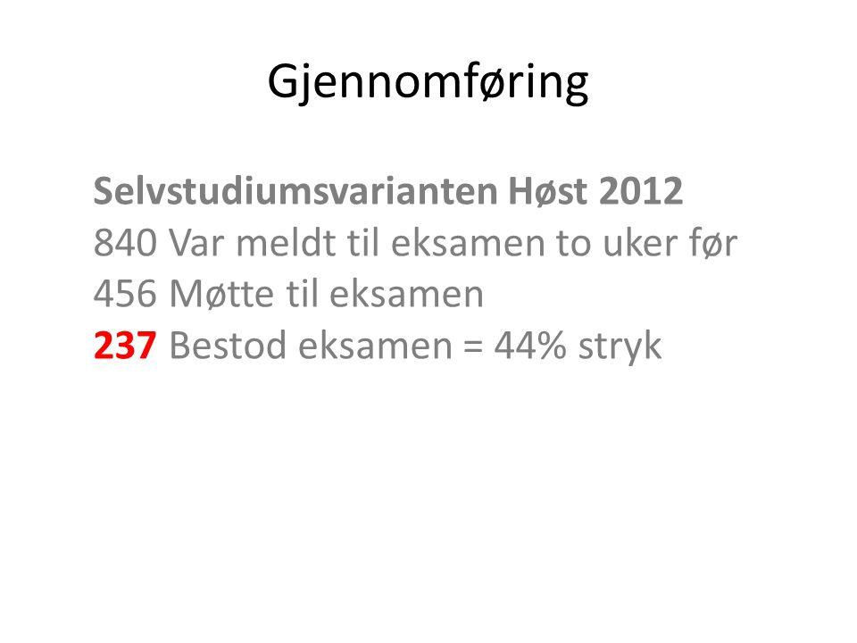 Gjennomføring Selvstudiumsvarianten Høst 2012 840 Var meldt til eksamen to uker før 456 Møtte til eksamen 237 Bestod eksamen = 44% stryk