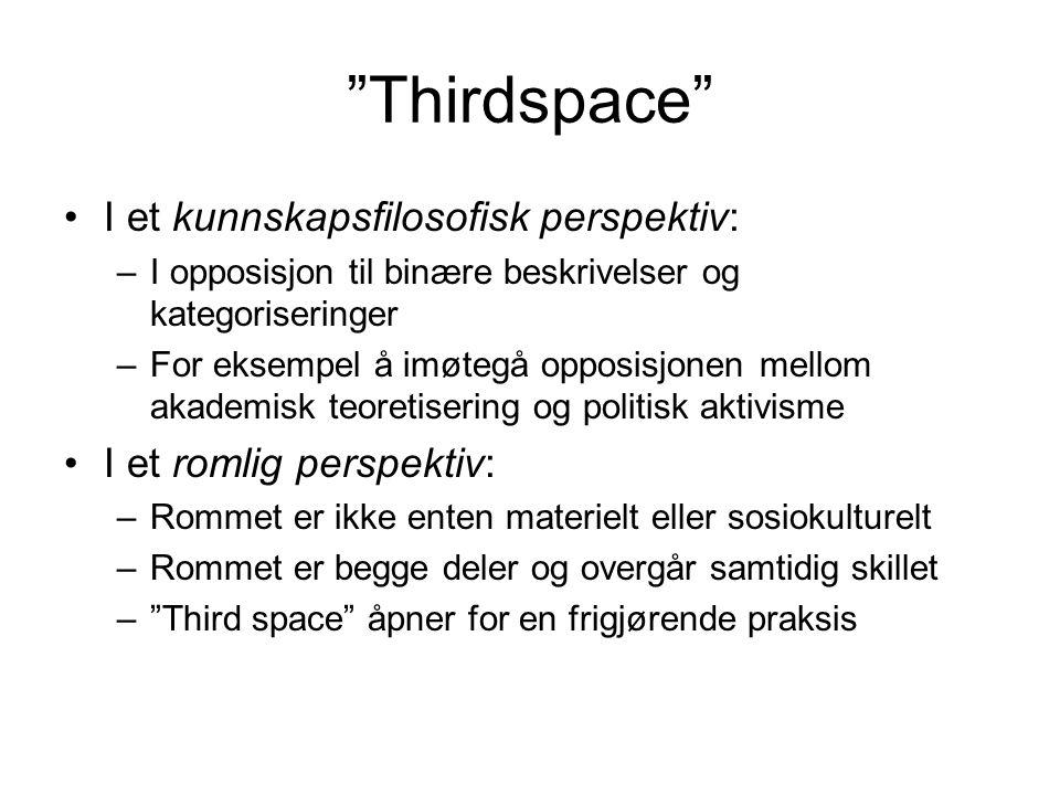 Thirdspace I et kunnskapsfilosofisk perspektiv: –I opposisjon til binære beskrivelser og kategoriseringer –For eksempel å imøtegå opposisjonen mellom akademisk teoretisering og politisk aktivisme I et romlig perspektiv: –Rommet er ikke enten materielt eller sosiokulturelt –Rommet er begge deler og overgår samtidig skillet – Third space åpner for en frigjørende praksis
