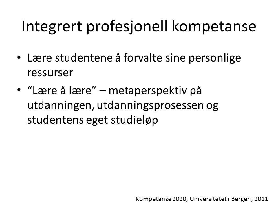 Integrert profesjonell kompetanse Kompetanse 2020, Universitetet i Bergen, 2011 Lære studentene å forvalte sine personlige ressurser Lære å lære – metaperspektiv på utdanningen, utdanningsprosessen og studentens eget studieløp