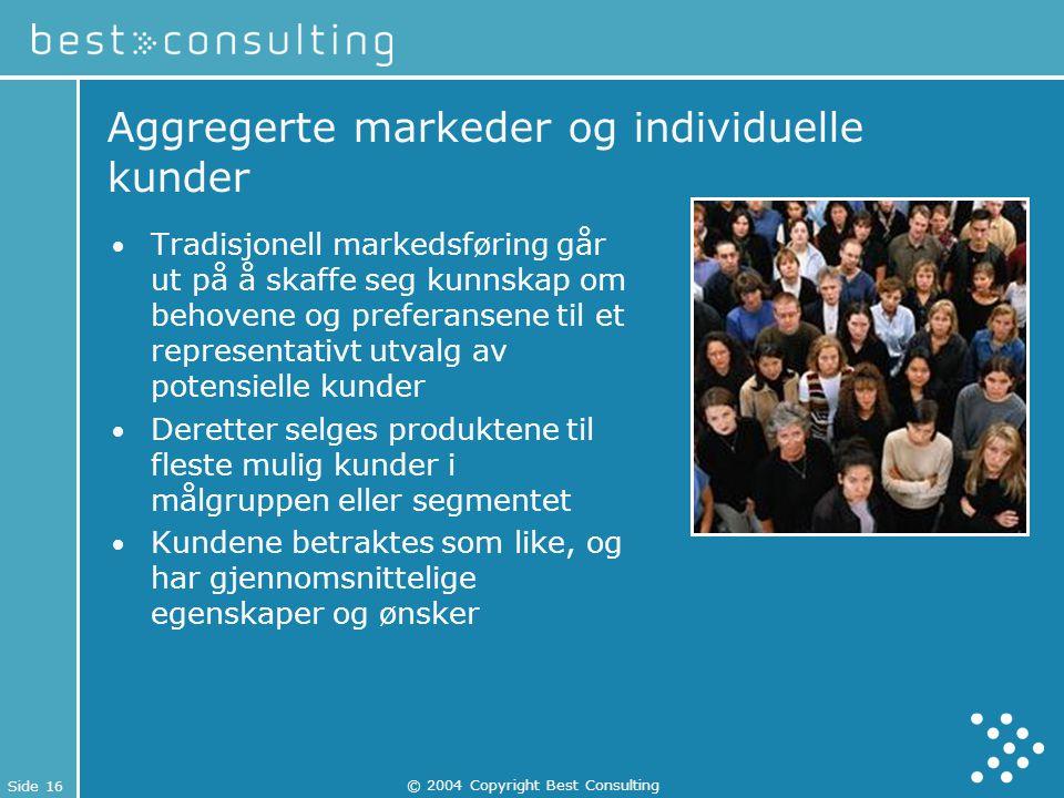 Side 16 © 2004 Copyright Best Consulting Aggregerte markeder og individuelle kunder Tradisjonell markedsføring går ut på å skaffe seg kunnskap om beho