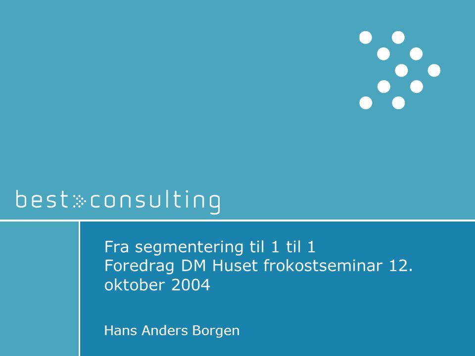 Fra segmentering til 1 til 1 Foredrag DM Huset frokostseminar 12. oktober 2004 Hans Anders Borgen