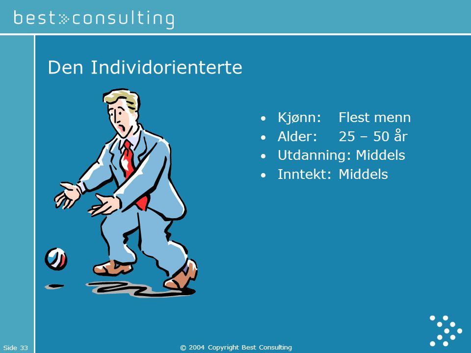 Side 33 © 2004 Copyright Best Consulting Den Individorienterte Kjønn: Flest menn Alder:25 – 50 år Utdanning: Middels Inntekt:Middels
