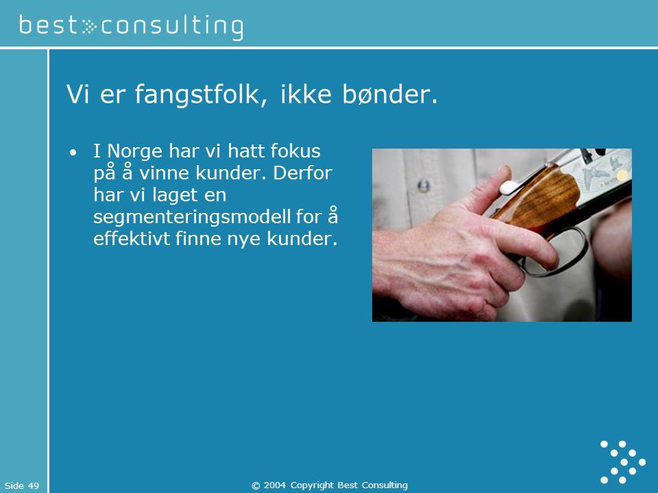 Side 49 © 2004 Copyright Best Consulting Vi er fangstfolk, ikke bønder. I Norge har vi hatt fokus på å vinne kunder. Derfor har vi laget en segmenteri
