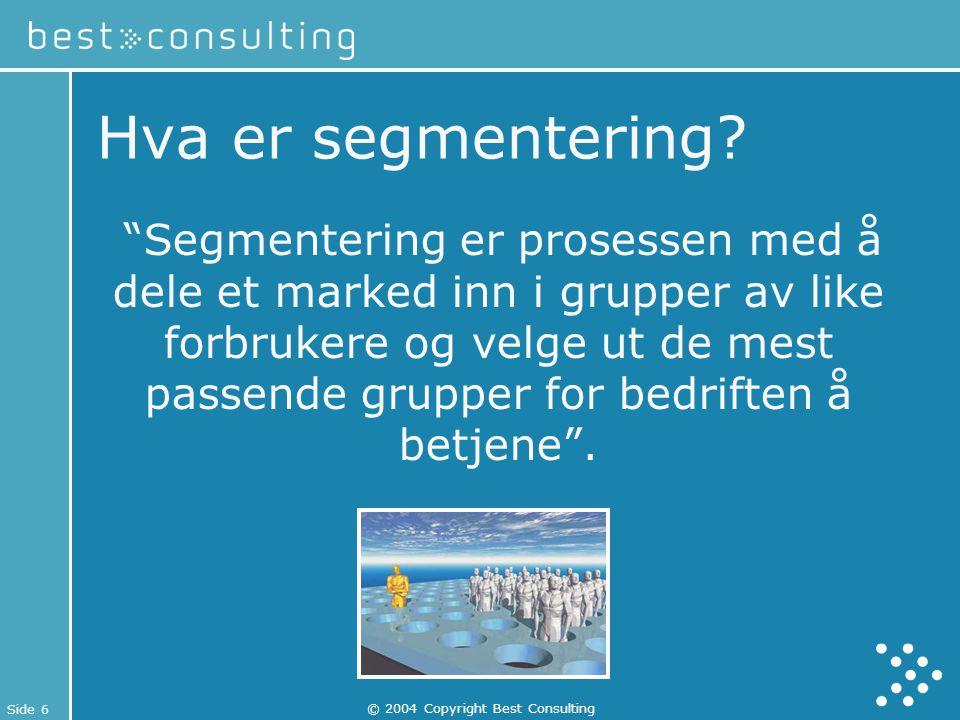 """Side 6 © 2004 Copyright Best Consulting Hva er segmentering? """"Segmentering er prosessen med å dele et marked inn i grupper av like forbrukere og velge"""