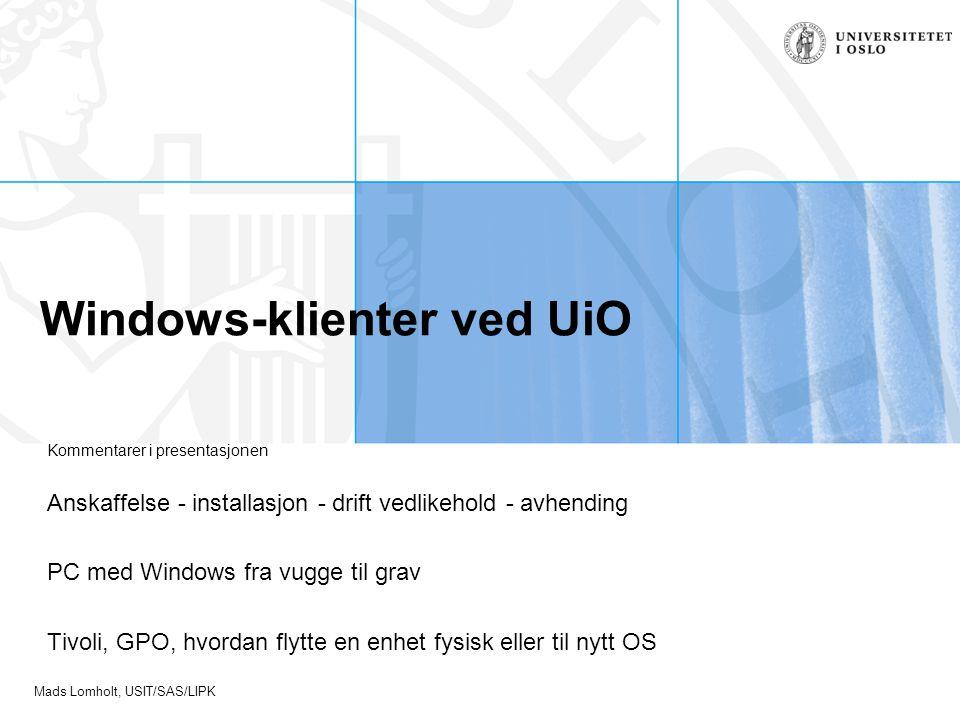 Mads Lomholt, USIT/SAS/LIPK Windows-klienter ved UiO Kommentarer i presentasjonen Anskaffelse - installasjon - drift vedlikehold - avhending PC med Windows fra vugge til grav Tivoli, GPO, hvordan flytte en enhet fysisk eller til nytt OS
