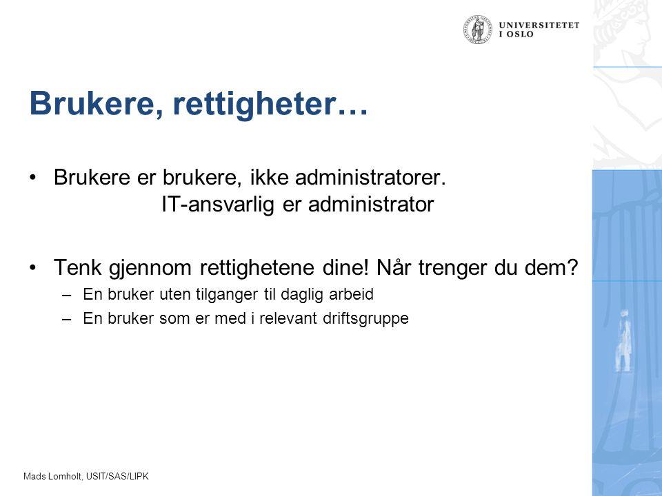 Mads Lomholt, USIT/SAS/LIPK Brukere, rettigheter… Brukere er brukere, ikke administratorer. IT-ansvarlig er administrator Tenk gjennom rettighetene di