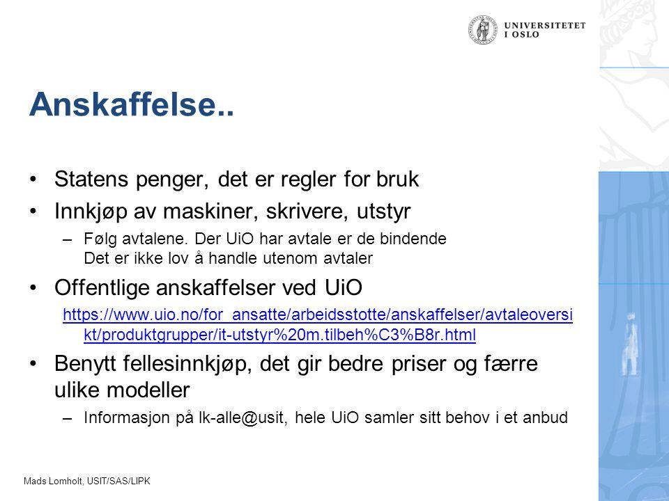 Mads Lomholt, USIT/SAS/LIPK Anskaffelse.. Statens penger, det er regler for bruk Innkjøp av maskiner, skrivere, utstyr –Følg avtalene. Der UiO har avt