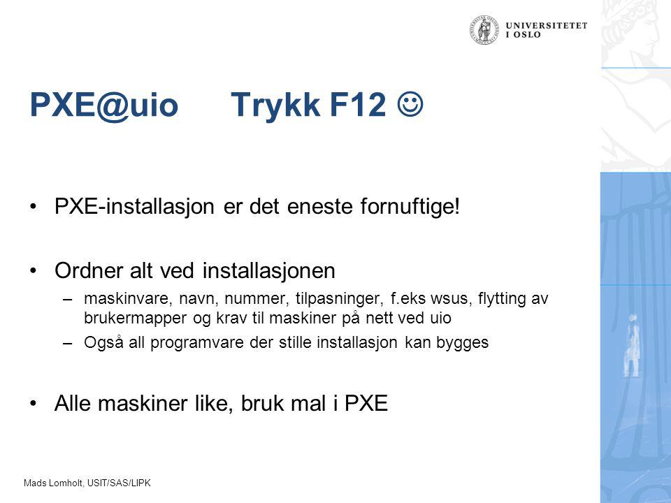 Mads Lomholt, USIT/SAS/LIPK PXE@uioTrykk F12 PXE-installasjon er det eneste fornuftige! Ordner alt ved installasjonen –maskinvare, navn, nummer, tilpa